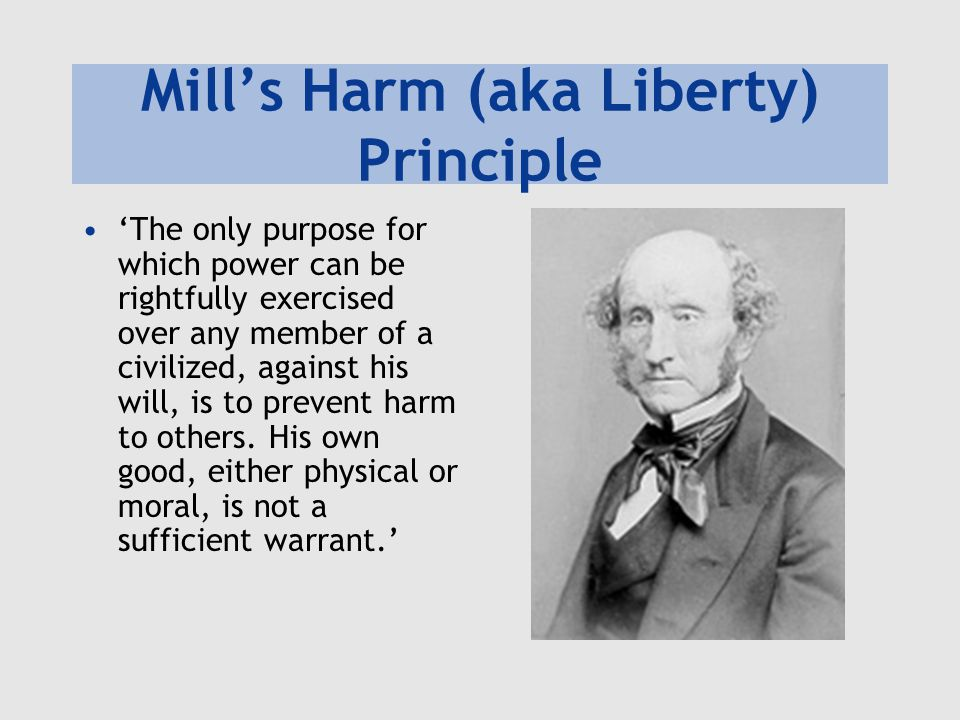 Mill's Harm (aka Liberty) Principle 'The only purpose for which power can be rightfully exercised over any member of a civilized, against his will, is to prevent harm to others.