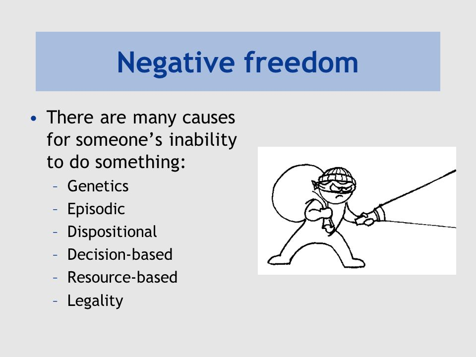 Negative freedom There are many causes for someone's inability to do something: –Genetics –Episodic –Dispositional –Decision-based –Resource-based –Legality