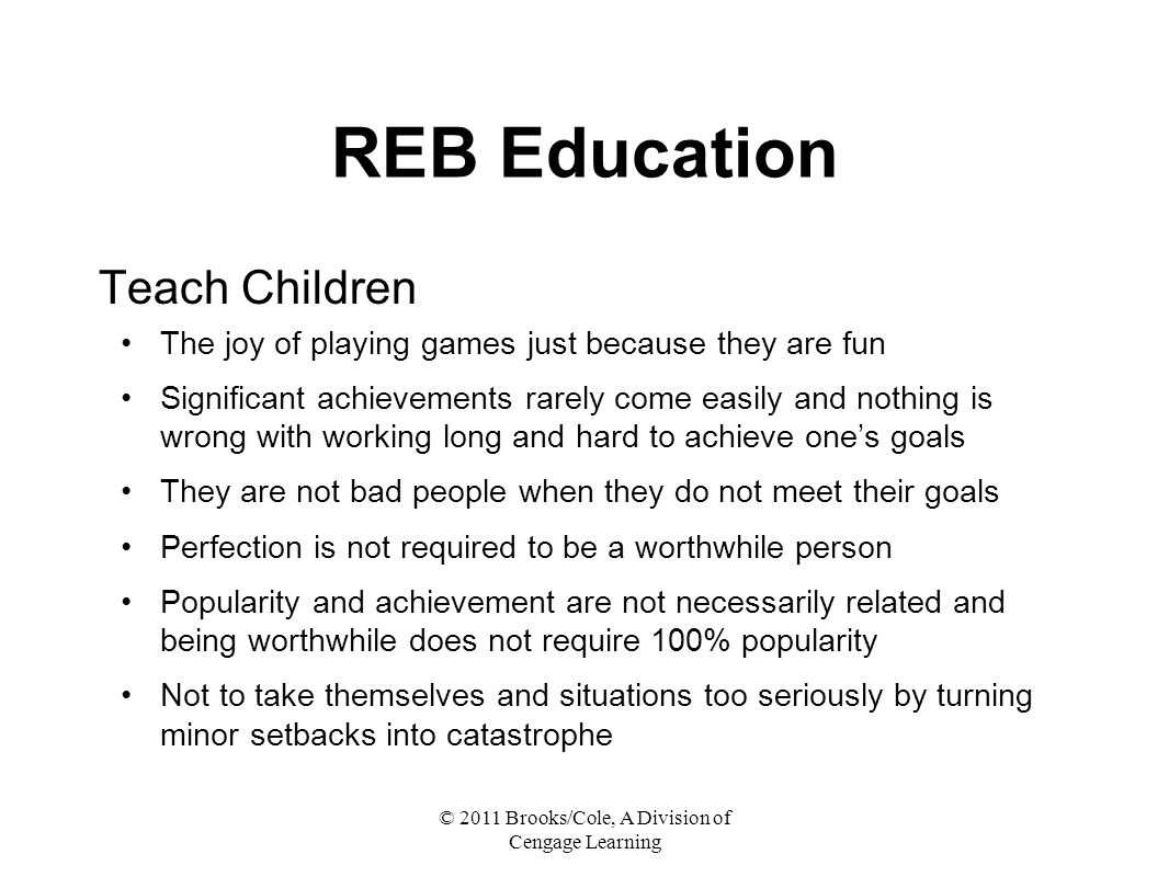 © 2011 Brooks/Cole, A Division of Cengage Learning REB Education Teach Children The joy of playing games just because they are fun Significant achievements rarely come easily and nothing is wrong with working long and hard to achieve one's goals They are not bad people when they do not meet their goals Perfection is not required to be a worthwhile person Popularity and achievement are not necessarily related and being worthwhile does not require 100% popularity Not to take themselves and situations too seriously by turning minor setbacks into catastrophe