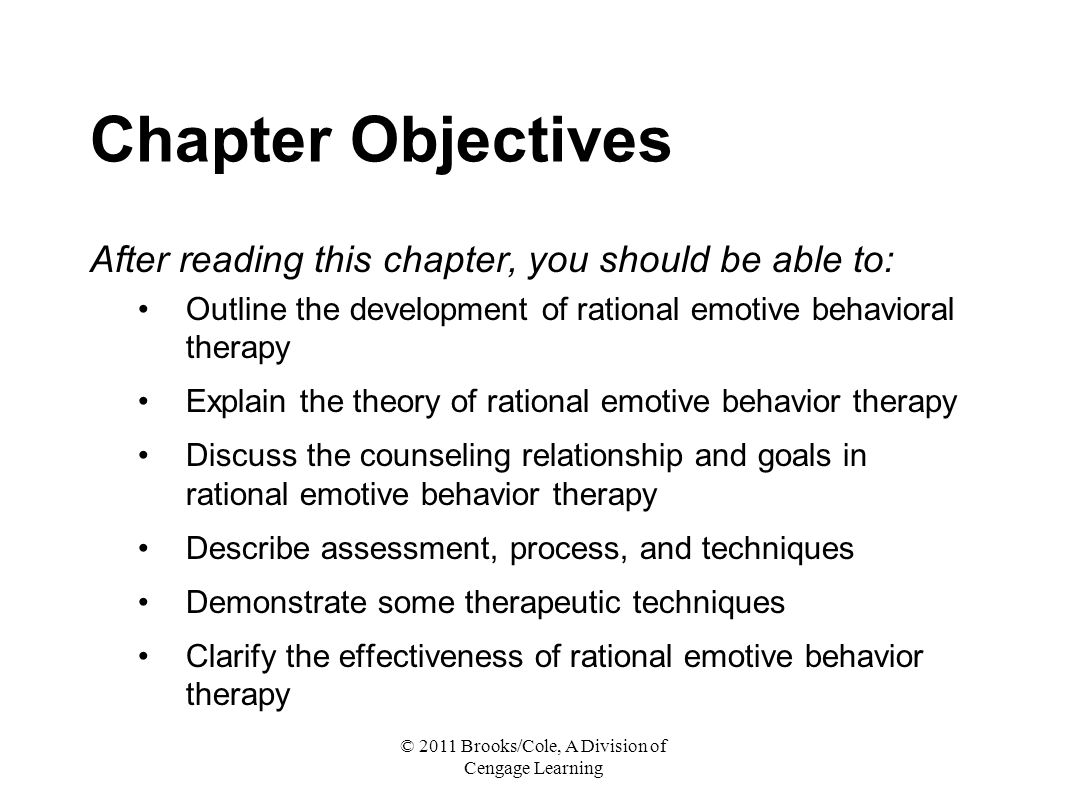 © 2011 Brooks/Cole, A Division of Cengage Learning Chapter Objectives After reading this chapter, you should be able to: Outline the development of rational emotive behavioral therapy Explain the theory of rational emotive behavior therapy Discuss the counseling relationship and goals in rational emotive behavior therapy Describe assessment, process, and techniques Demonstrate some therapeutic techniques Clarify the effectiveness of rational emotive behavior therapy