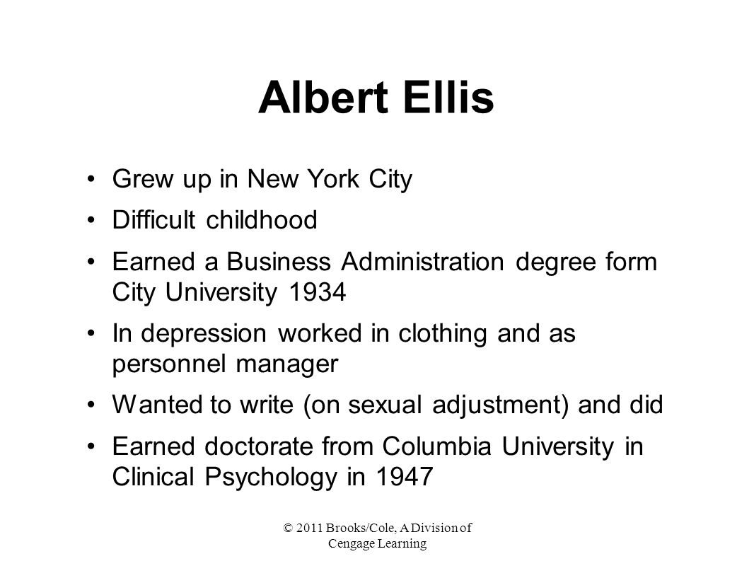 © 2011 Brooks/Cole, A Division of Cengage Learning Albert Ellis Grew up in New York City Difficult childhood Earned a Business Administration degree form City University 1934 In depression worked in clothing and as personnel manager Wanted to write (on sexual adjustment) and did Earned doctorate from Columbia University in Clinical Psychology in 1947