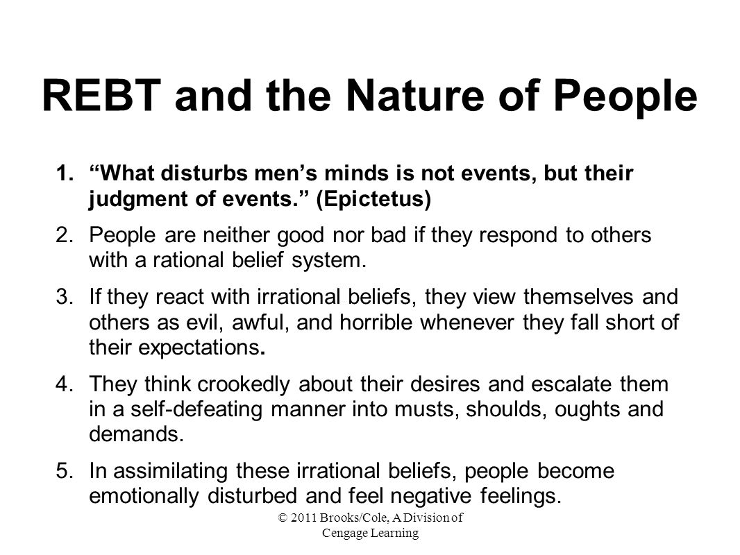 © 2011 Brooks/Cole, A Division of Cengage Learning REBT and the Nature of People 1. What disturbs men's minds is not events, but their judgment of events. (Epictetus) 2.People are neither good nor bad if they respond to others with a rational belief system.