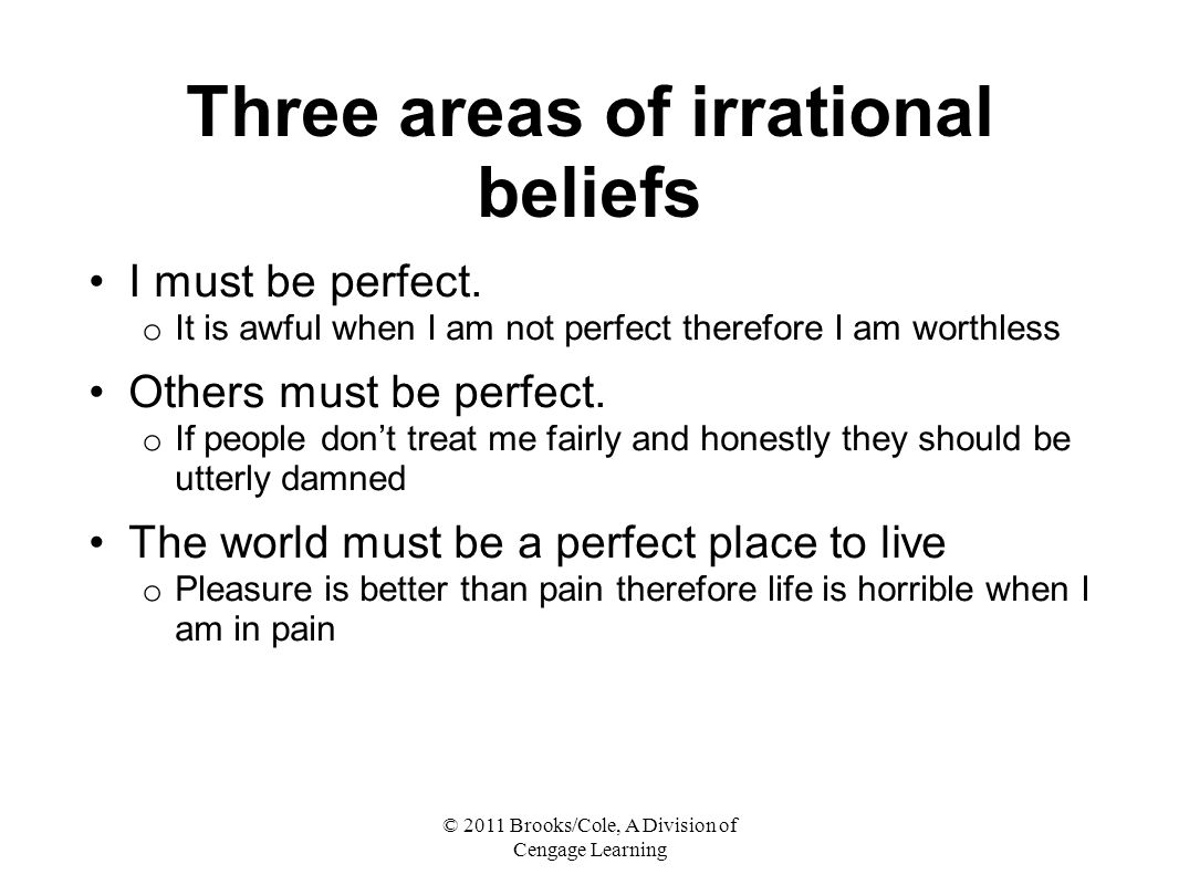 © 2011 Brooks/Cole, A Division of Cengage Learning Three areas of irrational beliefs I must be perfect.