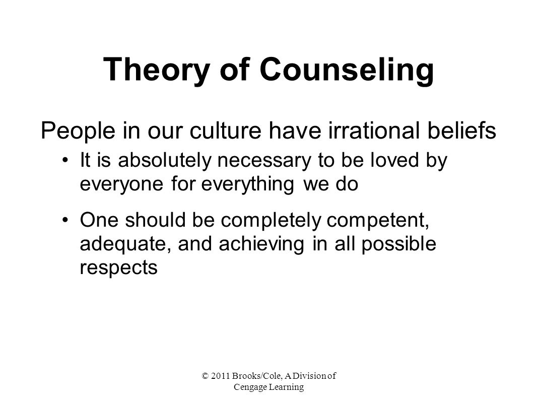 © 2011 Brooks/Cole, A Division of Cengage Learning Theory of Counseling People in our culture have irrational beliefs It is absolutely necessary to be loved by everyone for everything we do One should be completely competent, adequate, and achieving in all possible respects