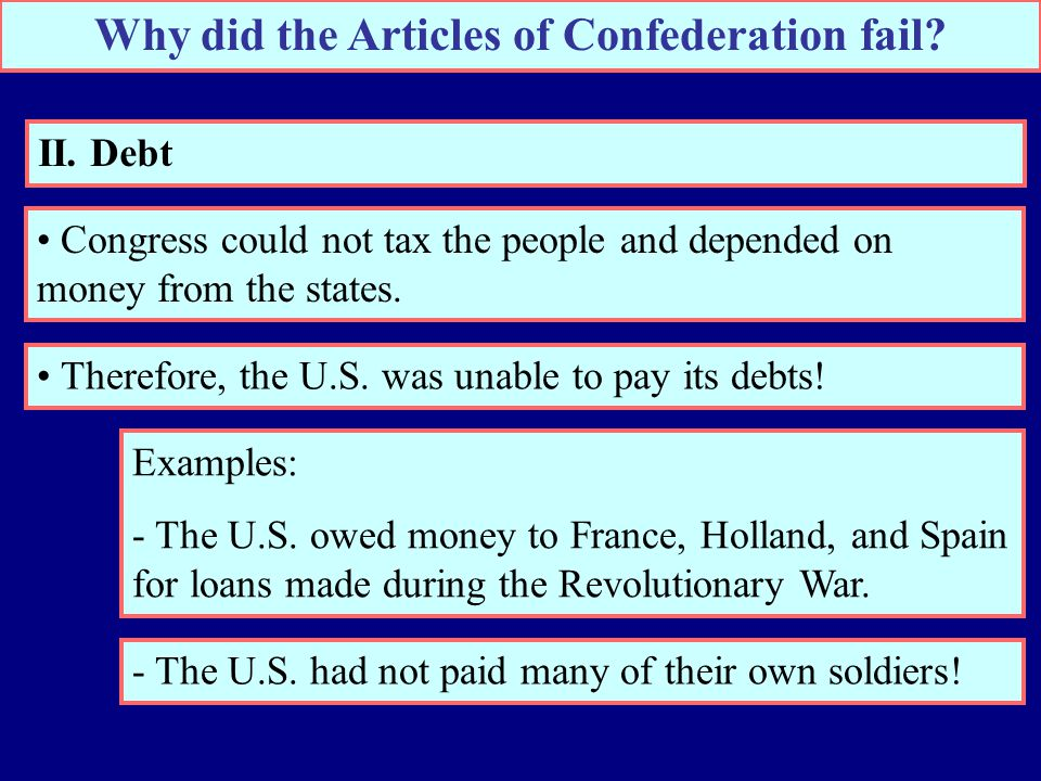 Why did the Articles of Confederation fail? II. Debt Congress could not tax the people and depended on money from the states. Therefore, the U.S. was