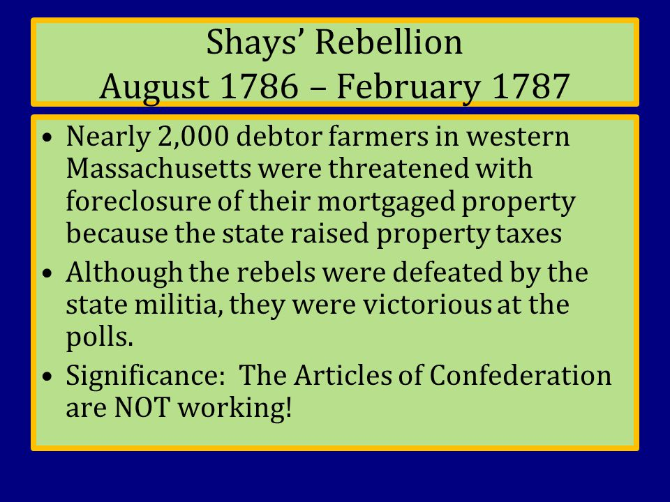 Shays' Rebellion August 1786 – February 1787 Nearly 2,000 debtor farmers in western Massachusetts were threatened with foreclosure of their mortgaged property because the state raised property taxes Although the rebels were defeated by the state militia, they were victorious at the polls.