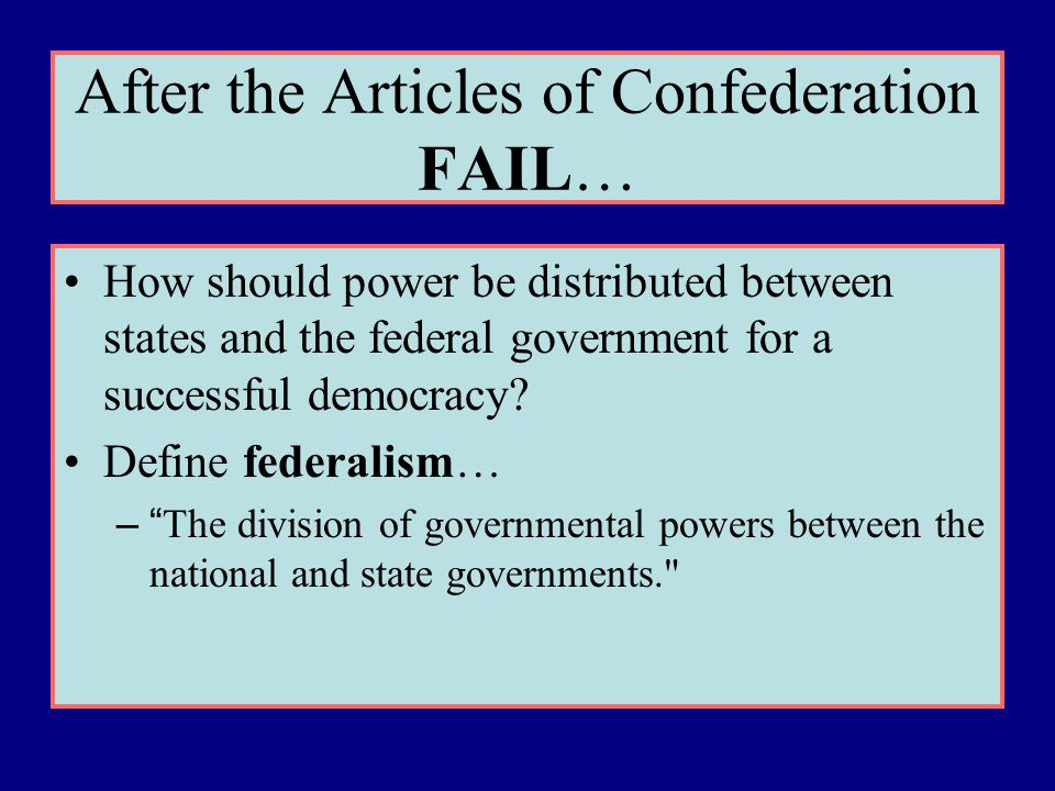 After the Articles of Confederation FAIL… How should power be distributed between states and the federal government for a successful democracy? Define
