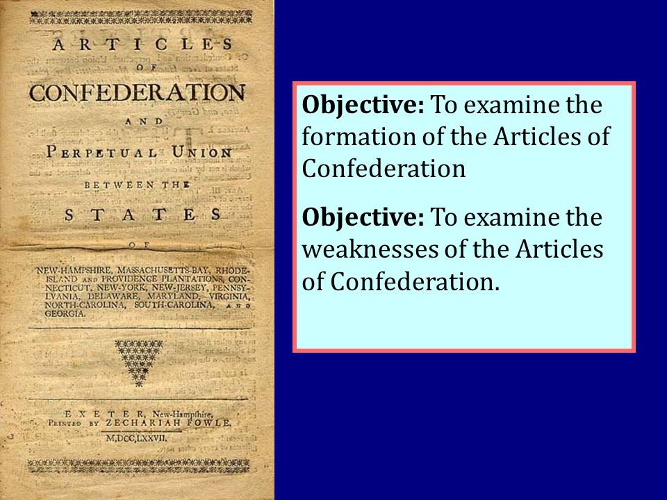 Objective: To examine the formation of the Articles of Confederation Objective: To examine the weaknesses of the Articles of Confederation.