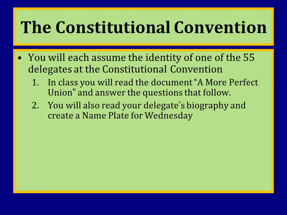 The Constitutional Convention You will each assume the identity of one of the 55 delegates at the Constitutional Convention 1.In class you will read t