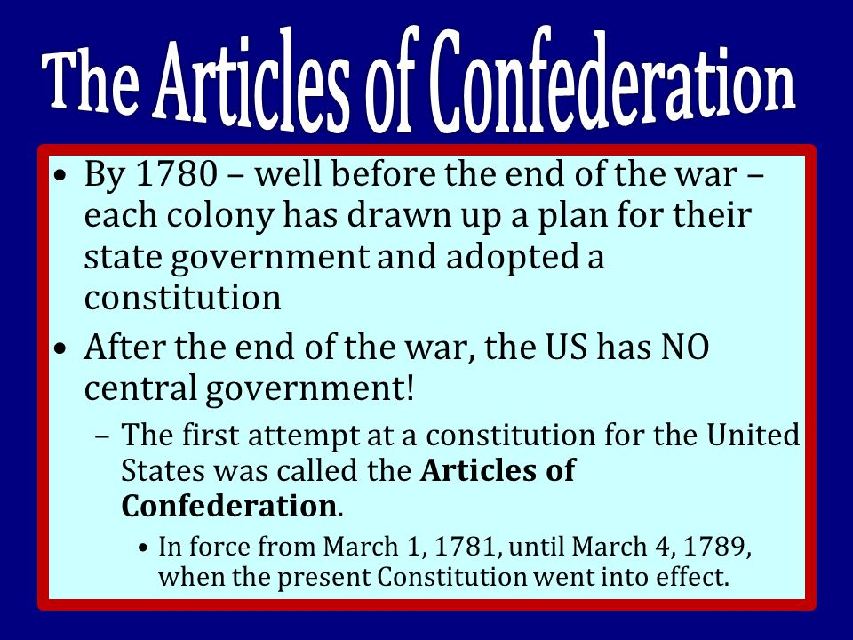 By 1780 – well before the end of the war – each colony has drawn up a plan for their state government and adopted a constitution After the end of the war, the US has NO central government.