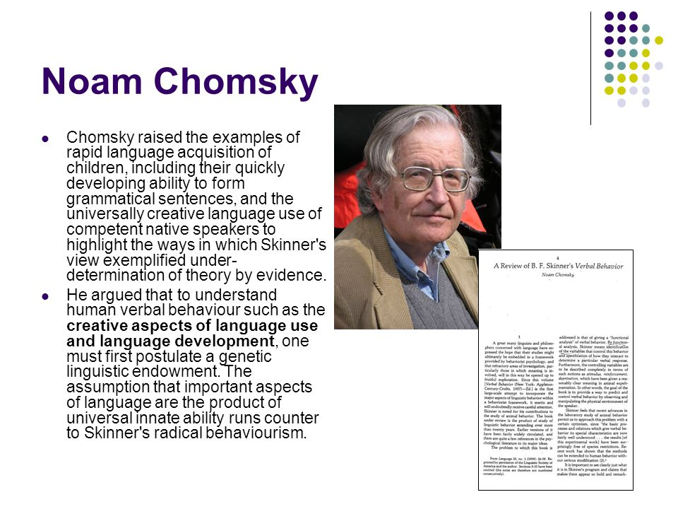 Noam Chomsky Chomsky raised the examples of rapid language acquisition of children, including their quickly developing ability to form grammatical sentences, and the universally creative language use of competent native speakers to highlight the ways in which Skinner s view exemplified under- determination of theory by evidence.
