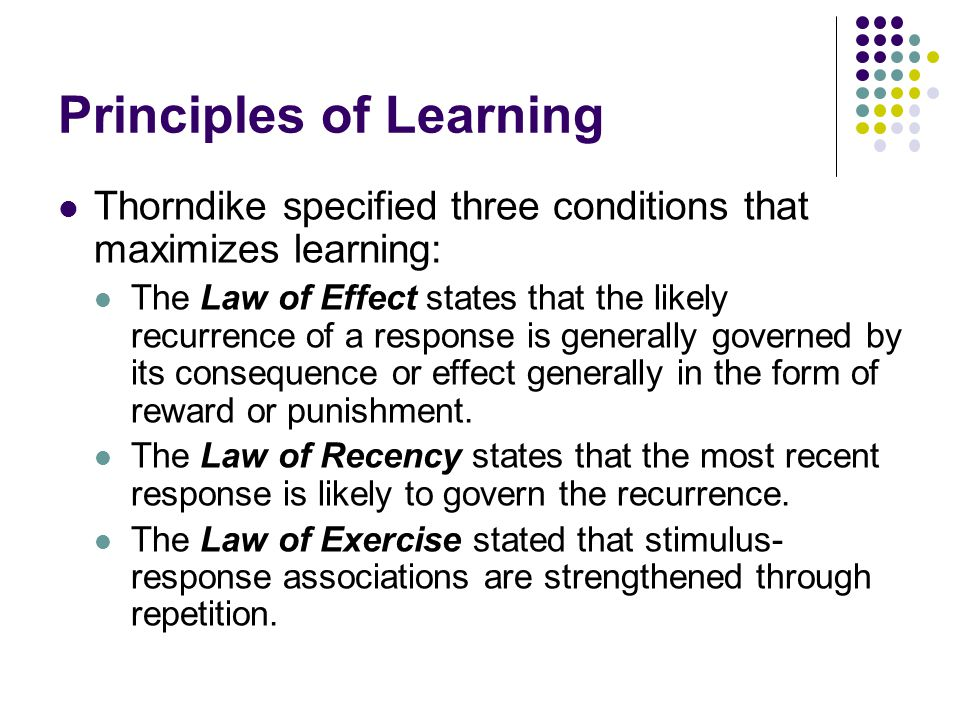 Principles of Learning Thorndike specified three conditions that maximizes learning: The Law of Effect states that the likely recurrence of a response is generally governed by its consequence or effect generally in the form of reward or punishment.