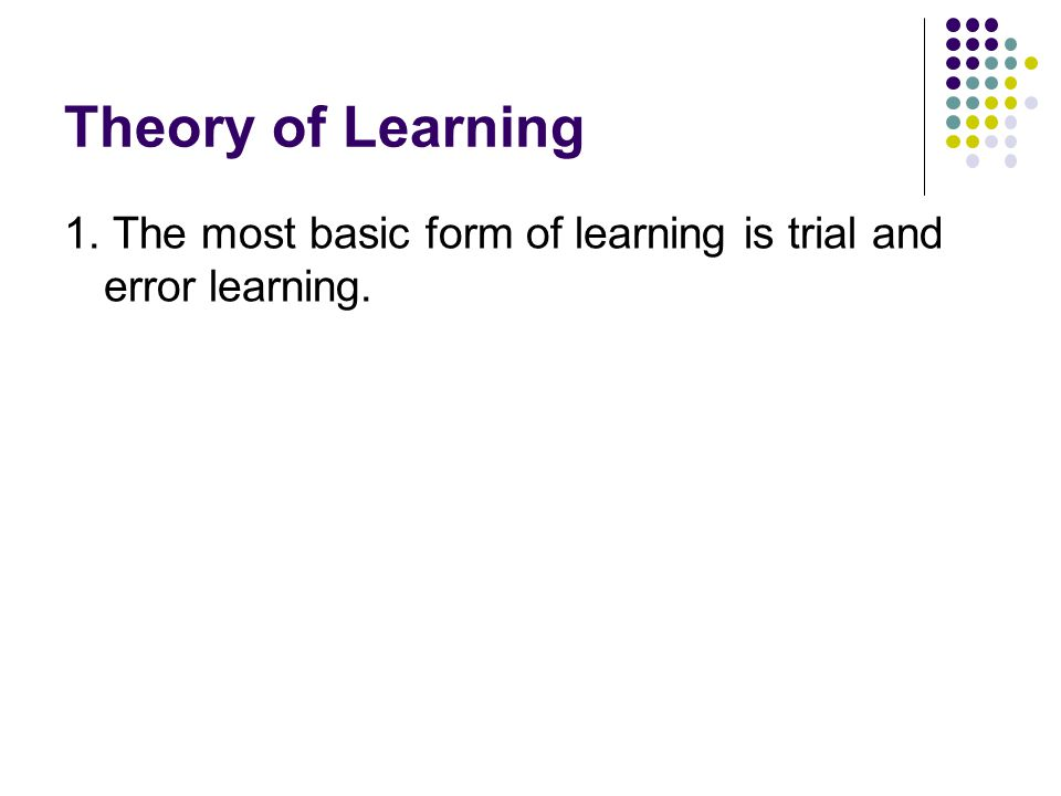 Theory of Learning 1. The most basic form of learning is trial and error learning.