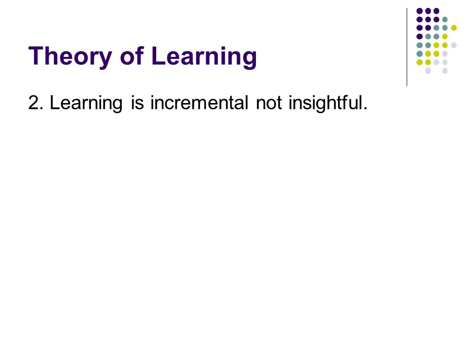 Theory of Learning 2. Learning is incremental not insightful.