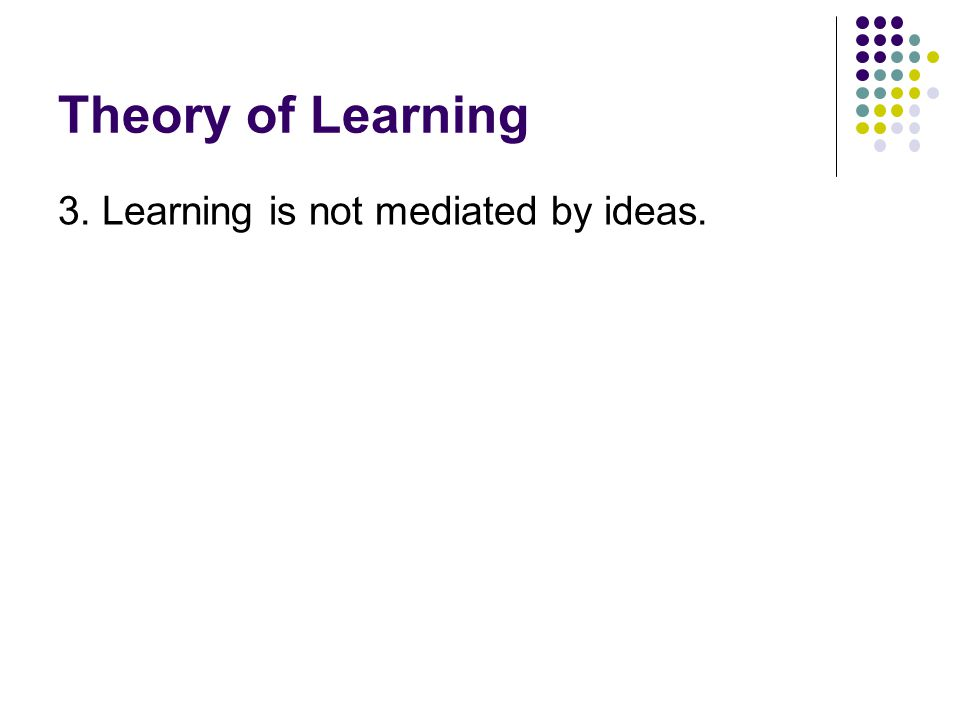 Theory of Learning 3. Learning is not mediated by ideas.