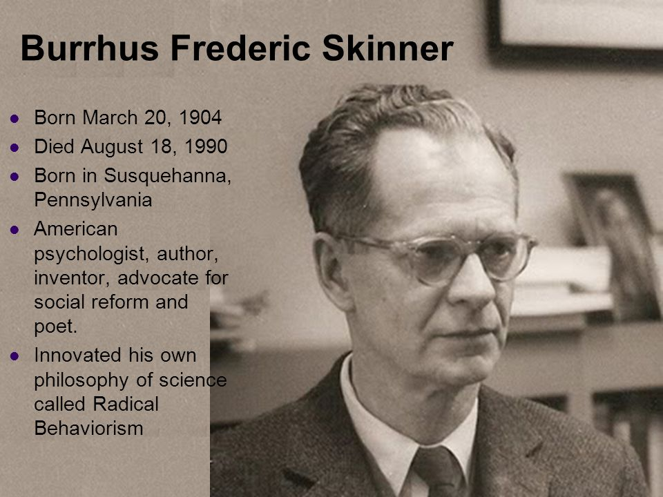 Burrhus Frederic Skinner Born March 20, 1904 Died August 18, 1990 Born in Susquehanna, Pennsylvania American psychologist, author, inventor, advocate for social reform and poet.