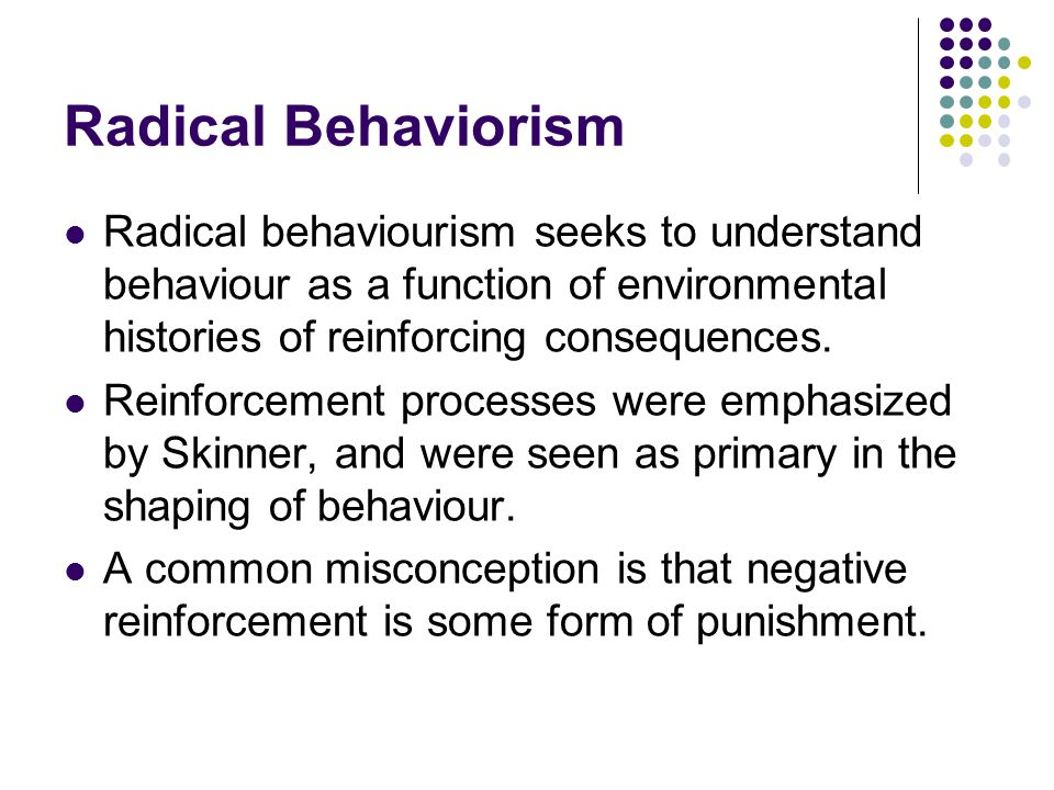 Radical Behaviorism Radical behaviourism seeks to understand behaviour as a function of environmental histories of reinforcing consequences.