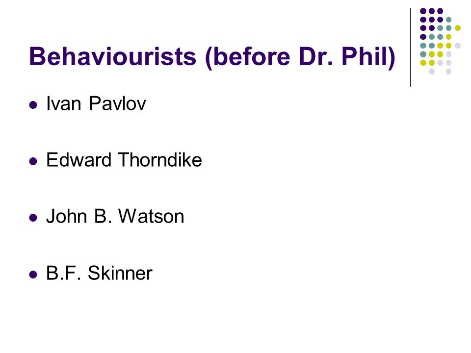 Behaviourists (before Dr. Phil) Ivan Pavlov Edward Thorndike John B. Watson B.F. Skinner