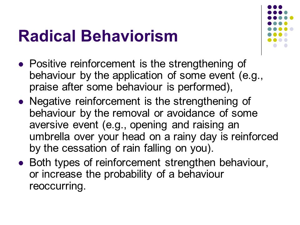 Radical Behaviorism Positive reinforcement is the strengthening of behaviour by the application of some event (e.g., praise after some behaviour is performed), Negative reinforcement is the strengthening of behaviour by the removal or avoidance of some aversive event (e.g., opening and raising an umbrella over your head on a rainy day is reinforced by the cessation of rain falling on you).