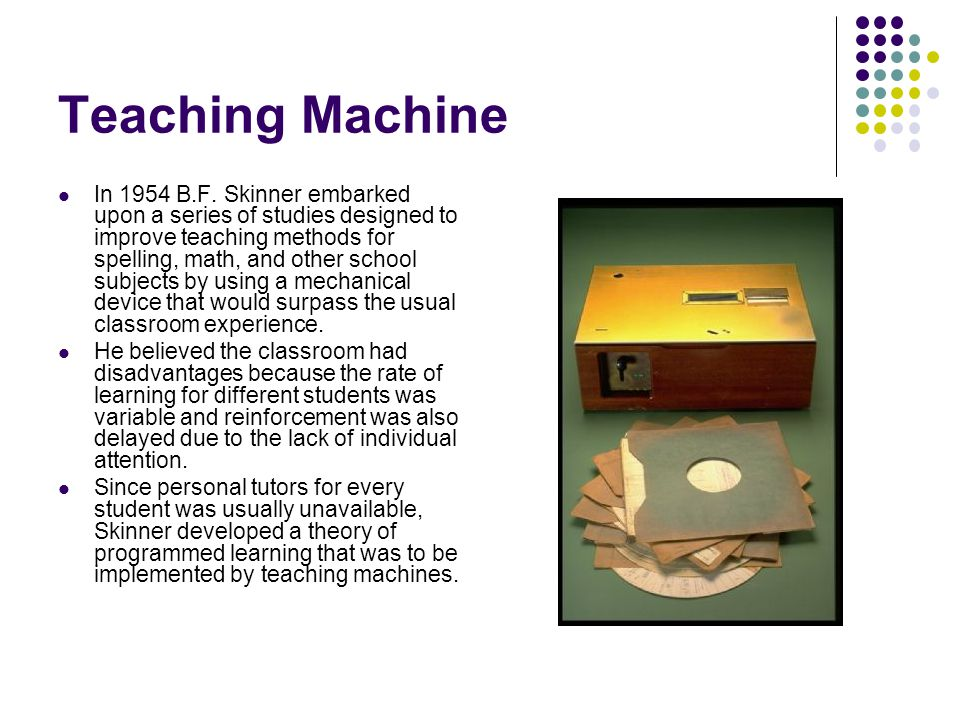 In 1954 B.F. Skinner embarked upon a series of studies designed to improve teaching methods for spelling, math, and other school subjects by using a m