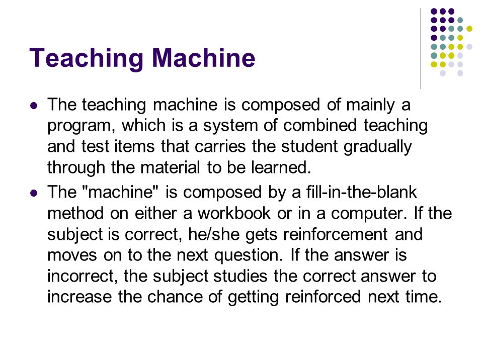 Teaching Machine The teaching machine is composed of mainly a program, which is a system of combined teaching and test items that carries the student gradually through the material to be learned.