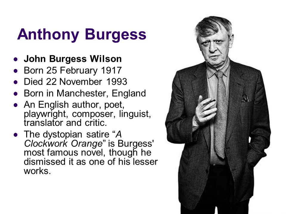 Anthony Burgess John Burgess Wilson Born 25 February 1917 Died 22 November 1993 Born in Manchester, England An English author, poet, playwright, composer, linguist, translator and critic.