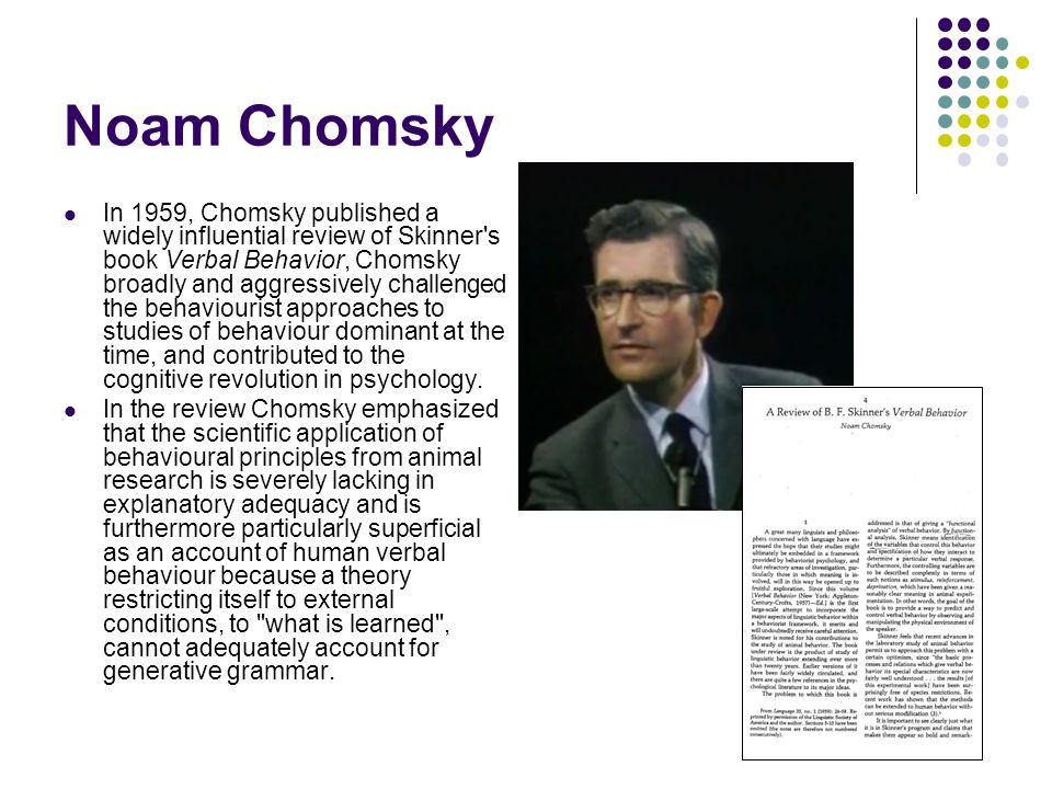 In 1959, Chomsky published a widely influential review of Skinner s book Verbal Behavior, Chomsky broadly and aggressively challenged the behaviourist approaches to studies of behaviour dominant at the time, and contributed to the cognitive revolution in psychology.