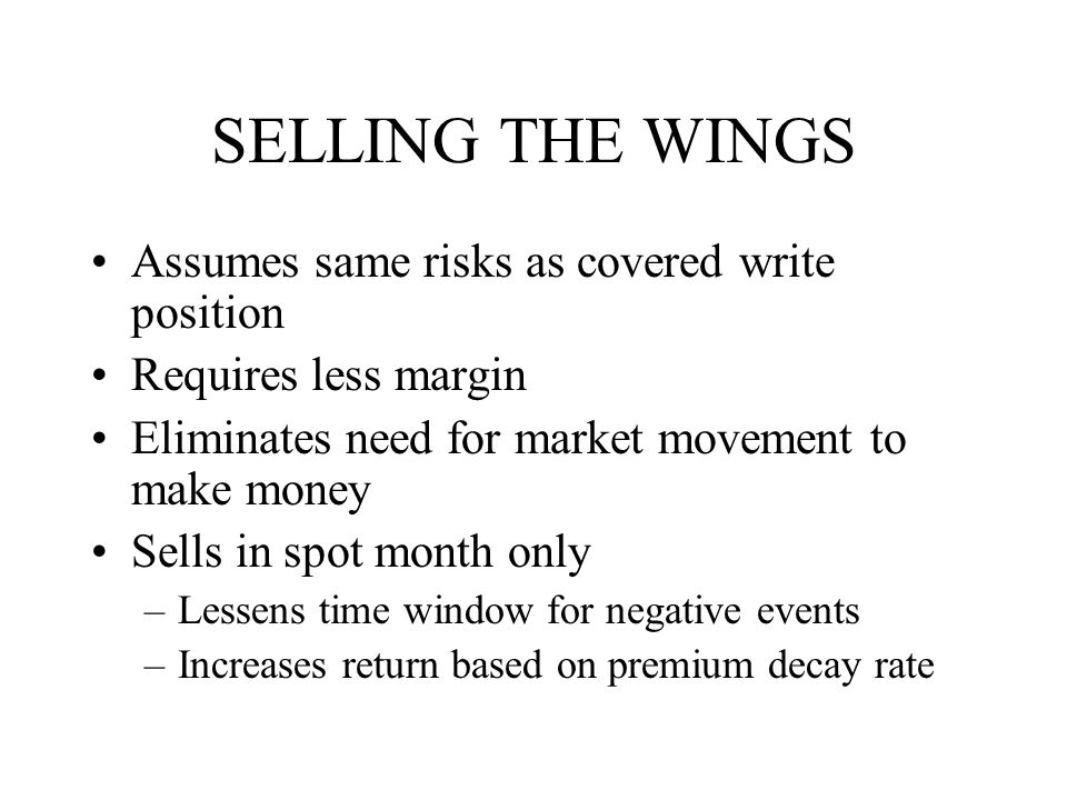 SELLING THE WINGS Assumes same risks as covered write position Requires less margin Eliminates need for market movement to make money Sells in spot month only –Lessens time window for negative events –Increases return based on premium decay rate