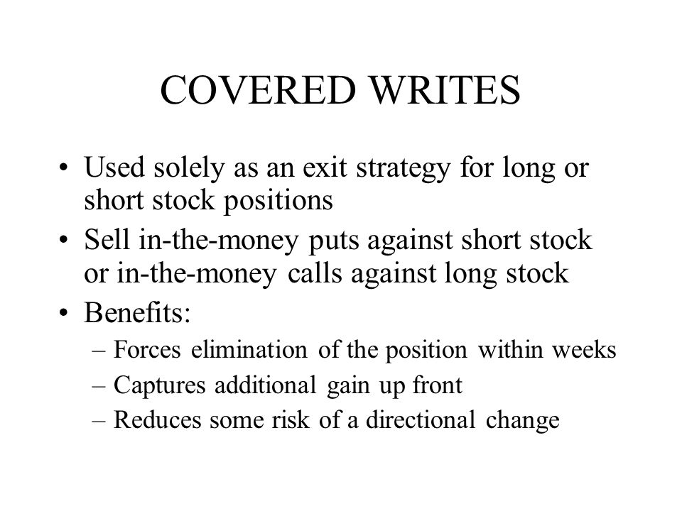 COVERED WRITES Used solely as an exit strategy for long or short stock positions Sell in-the-money puts against short stock or in-the-money calls against long stock Benefits: –Forces elimination of the position within weeks –Captures additional gain up front –Reduces some risk of a directional change
