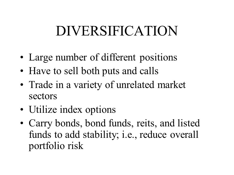 DIVERSIFICATION Large number of different positions Have to sell both puts and calls Trade in a variety of unrelated market sectors Utilize index options Carry bonds, bond funds, reits, and listed funds to add stability; i.e., reduce overall portfolio risk