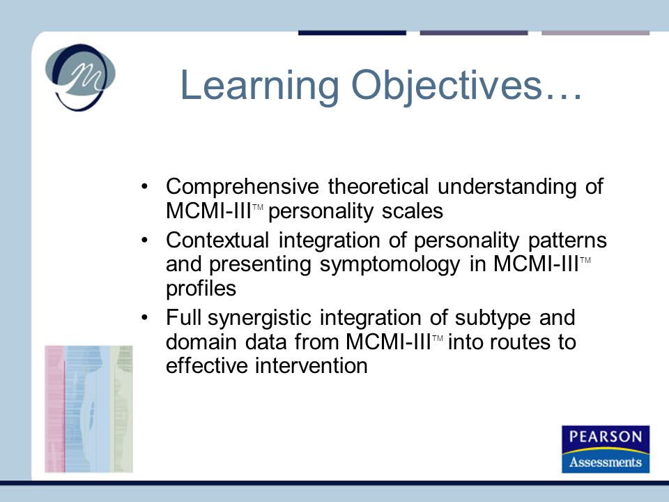 Learning Objectives… Comprehensive theoretical understanding of MCMI-III TM personality scales Contextual integration of personality patterns and presenting symptomology in MCMI-III TM profiles Full synergistic integration of subtype and domain data from MCMI-III TM into routes to effective intervention