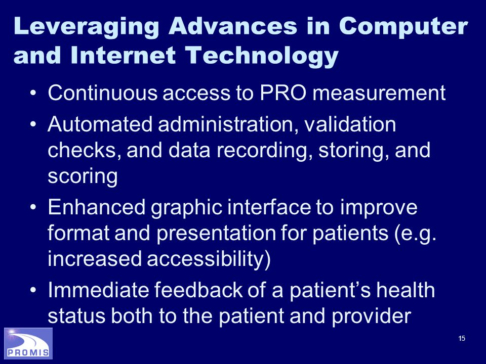 15 Leveraging Advances in Computer and Internet Technology Continuous access to PRO measurement Automated administration, validation checks, and data recording, storing, and scoring Enhanced graphic interface to improve format and presentation for patients (e.g.
