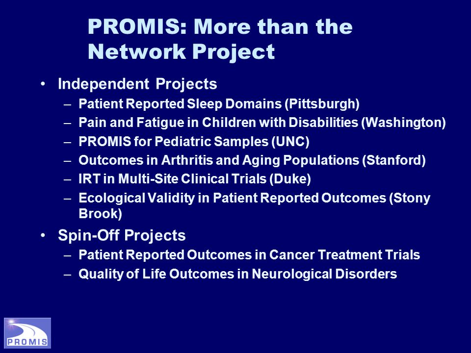 PROMIS: More than the Network Project Independent Projects –Patient Reported Sleep Domains (Pittsburgh) –Pain and Fatigue in Children with Disabilities (Washington) –PROMIS for Pediatric Samples (UNC) –Outcomes in Arthritis and Aging Populations (Stanford) –IRT in Multi-Site Clinical Trials (Duke) –Ecological Validity in Patient Reported Outcomes (Stony Brook) Spin-Off Projects –Patient Reported Outcomes in Cancer Treatment Trials –Quality of Life Outcomes in Neurological Disorders