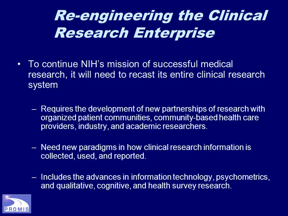 To continue NIH's mission of successful medical research, it will need to recast its entire clinical research system –Requires the development of new partnerships of research with organized patient communities, community-based health care providers, industry, and academic researchers.