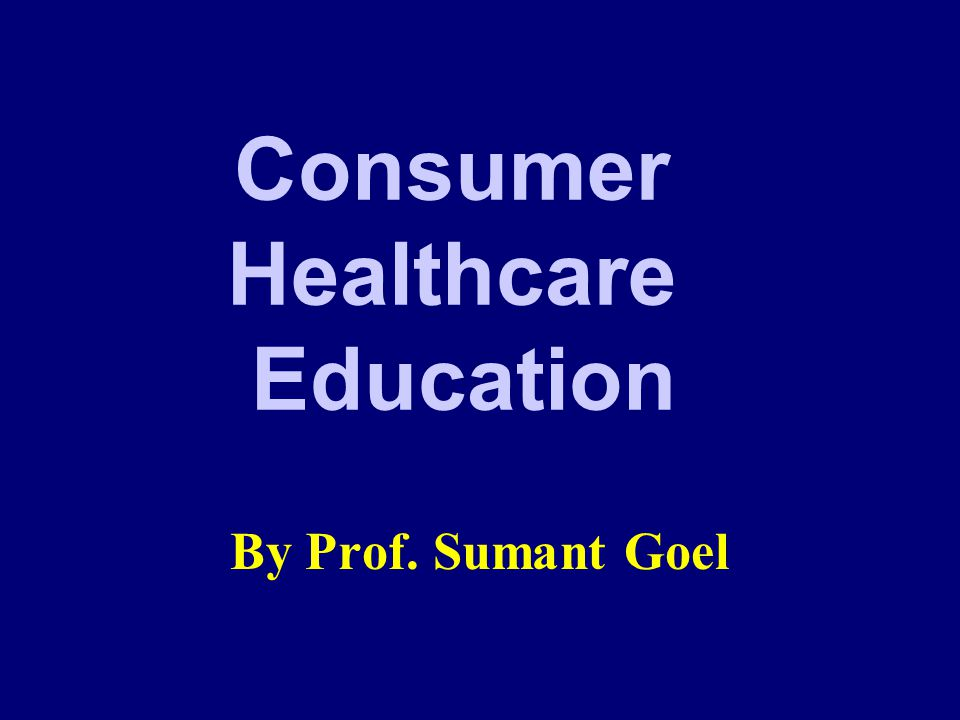 Consumer Healthcare Education By Prof. Sumant Goel
