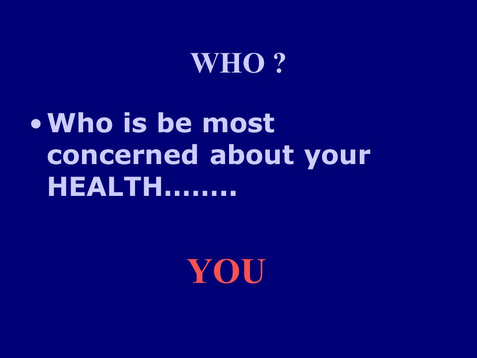 WHO Who is be most concerned about your HEALTH…….. YOU