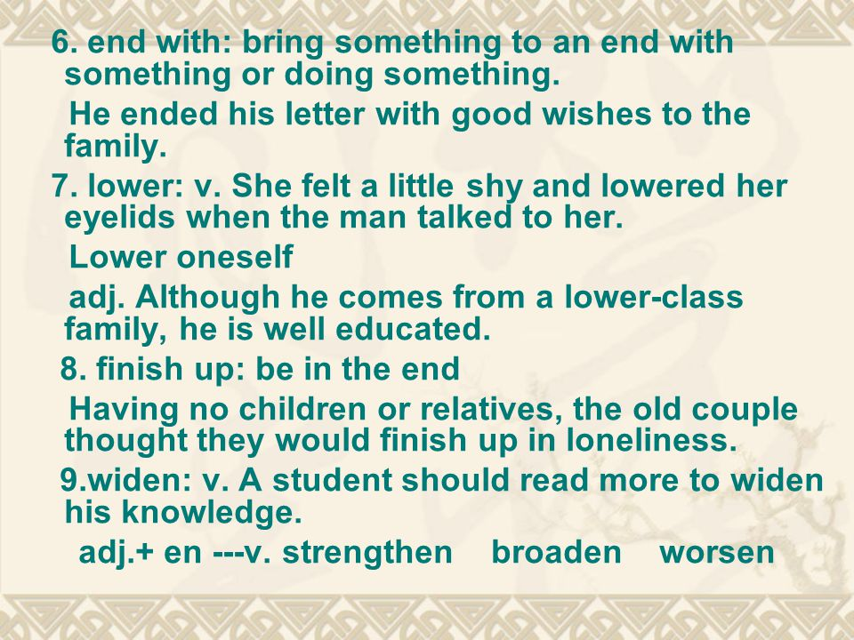 6. end with: bring something to an end with something or doing something. He ended his letter with good wishes to the family. 7. lower: v. She felt a