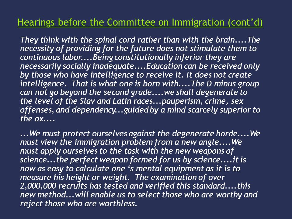 Hearings before the Committee on Immigration (cont'd) They think with the spinal cord rather than with the brain....The necessity of providing for the future does not stimulate them to continuous labor....Being constitutionally inferior they are necessarily socially inadequate....Education can be received only by those who have intelligence to receive it.