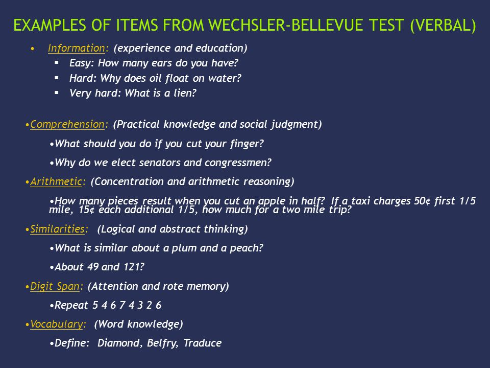 EXAMPLES OF ITEMS FROM WECHSLER-BELLEVUE TEST (VERBAL) Information: (experience and education)  Easy: How many ears do you have.