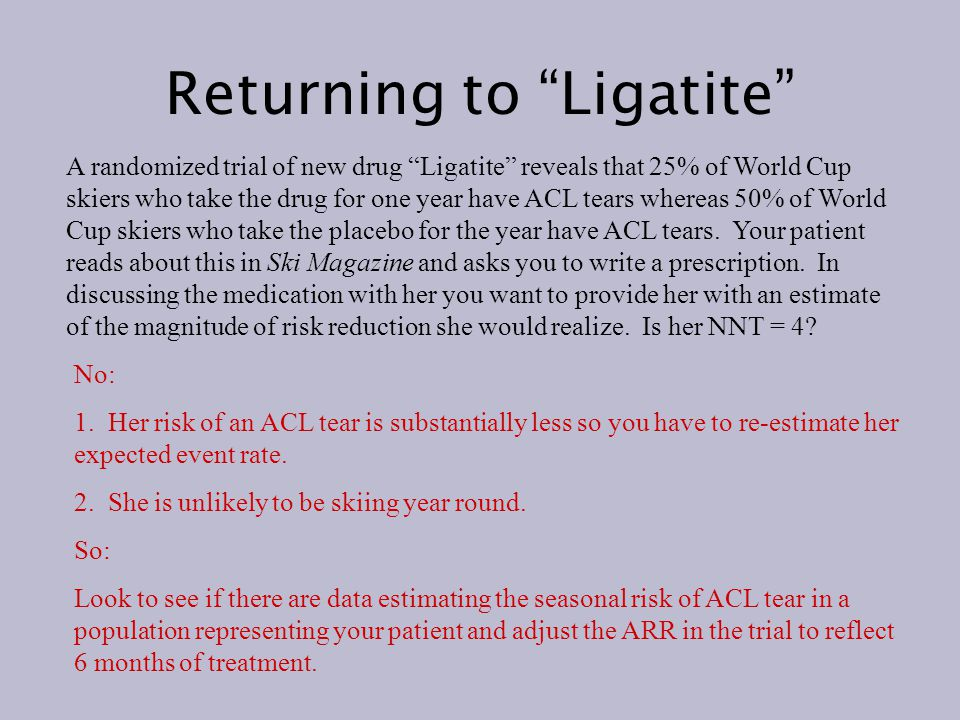 Returning to Ligatite A randomized trial of new drug Ligatite reveals that 25% of World Cup skiers who take the drug for one year have ACL tears whereas 50% of World Cup skiers who take the placebo for the year have ACL tears.