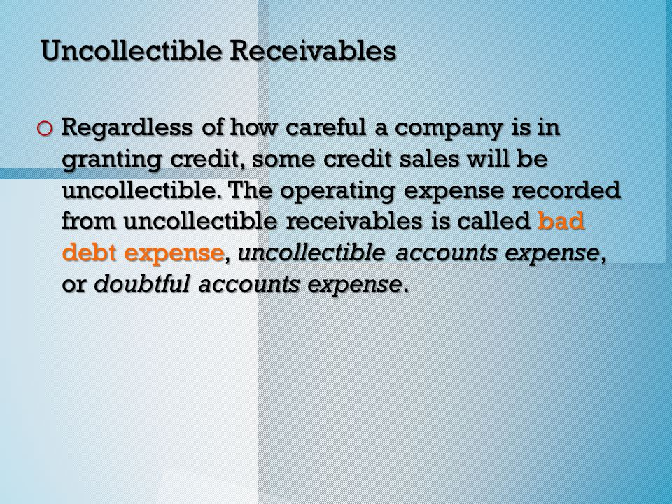 Uncollectible Receivables o Regardless of how careful a company is in granting credit, some credit sales will be uncollectible.