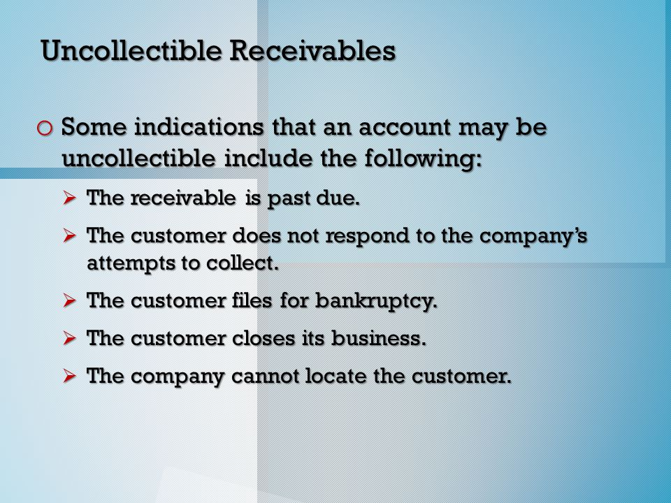 Uncollectible Receivables o Some indications that an account may be uncollectible include the following:  The receivable is past due.