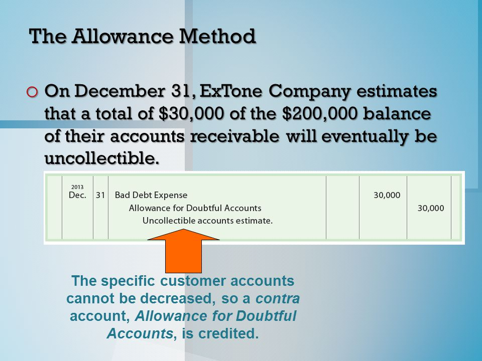 The Allowance Method o On December 31, ExTone Company estimates that a total of $30,000 of the $200,000 balance of their accounts receivable will eventually be uncollectible.
