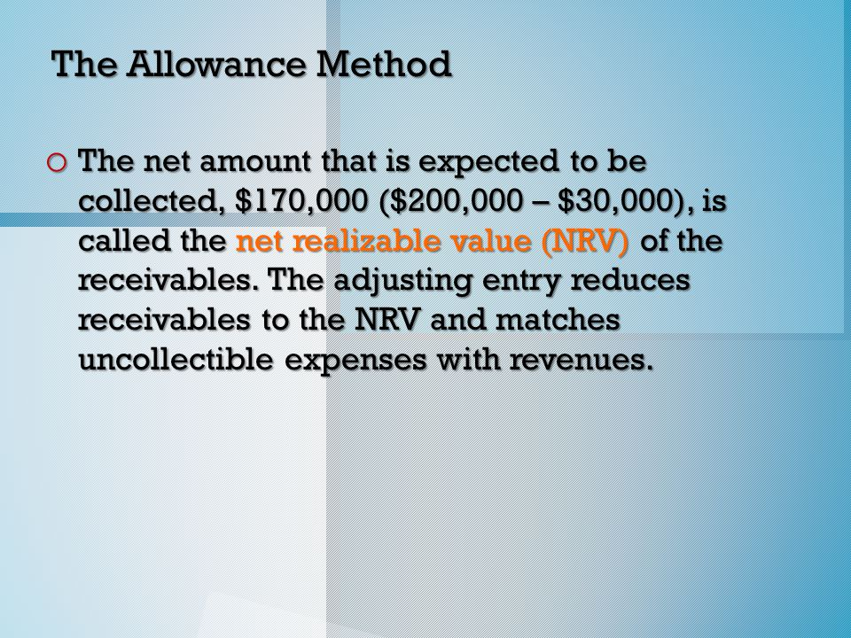 The Allowance Method o The net amount that is expected to be collected, $170,000 ($200,000 – $30,000), is called the net realizable value (NRV) of the receivables.