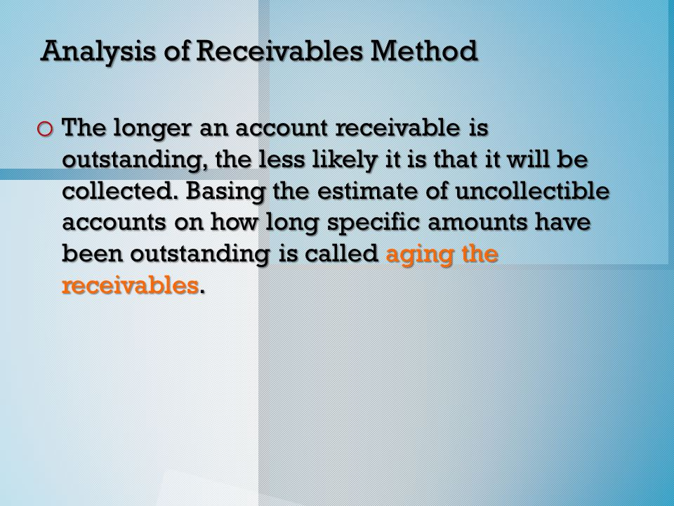 Analysis of Receivables Method o The longer an account receivable is outstanding, the less likely it is that it will be collected.
