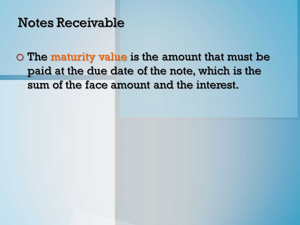 Notes Receivable o The maturity value is the amount that must be paid at the due date of the note, which is the sum of the face amount and the interest.