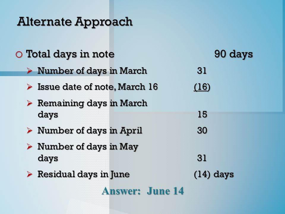 Answer: June 14 Alternate Approach o Total days in note 90 days  Number of days in March 31  Issue date of note, March 16(16)  Remaining days in March days15  Number of days in April30  Number of days in May days31  Residual days in June(14) days