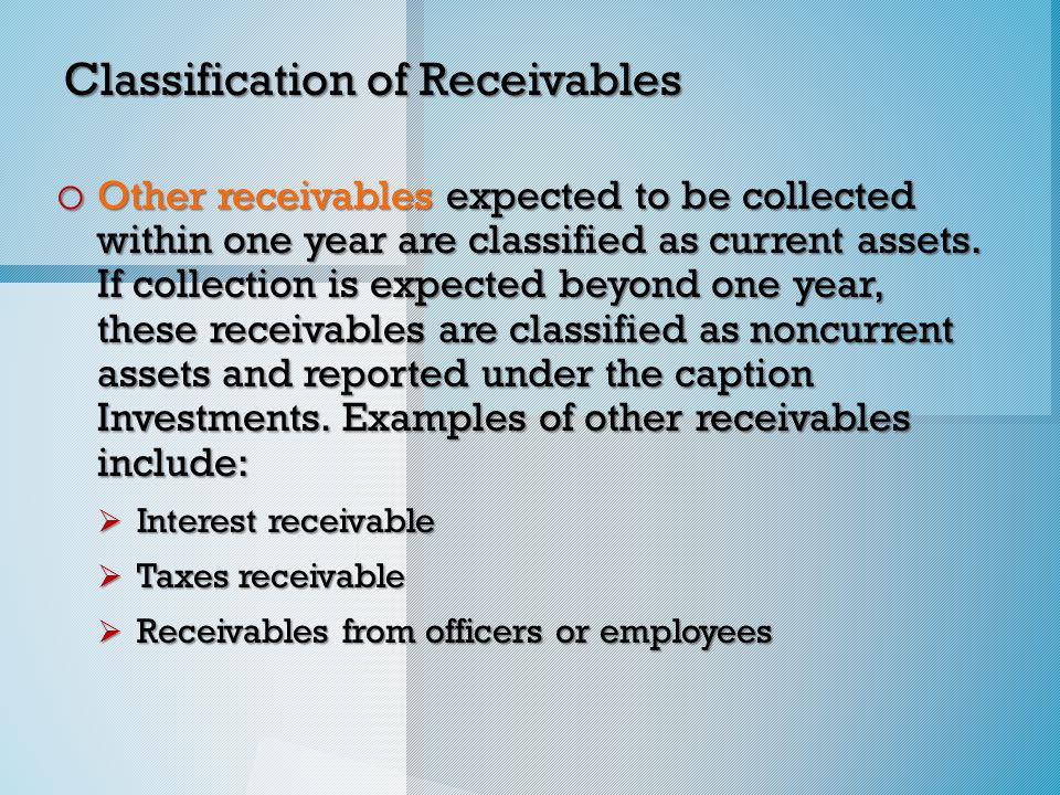 Classification of Receivables o Other receivables expected to be collected within one year are classified as current assets.