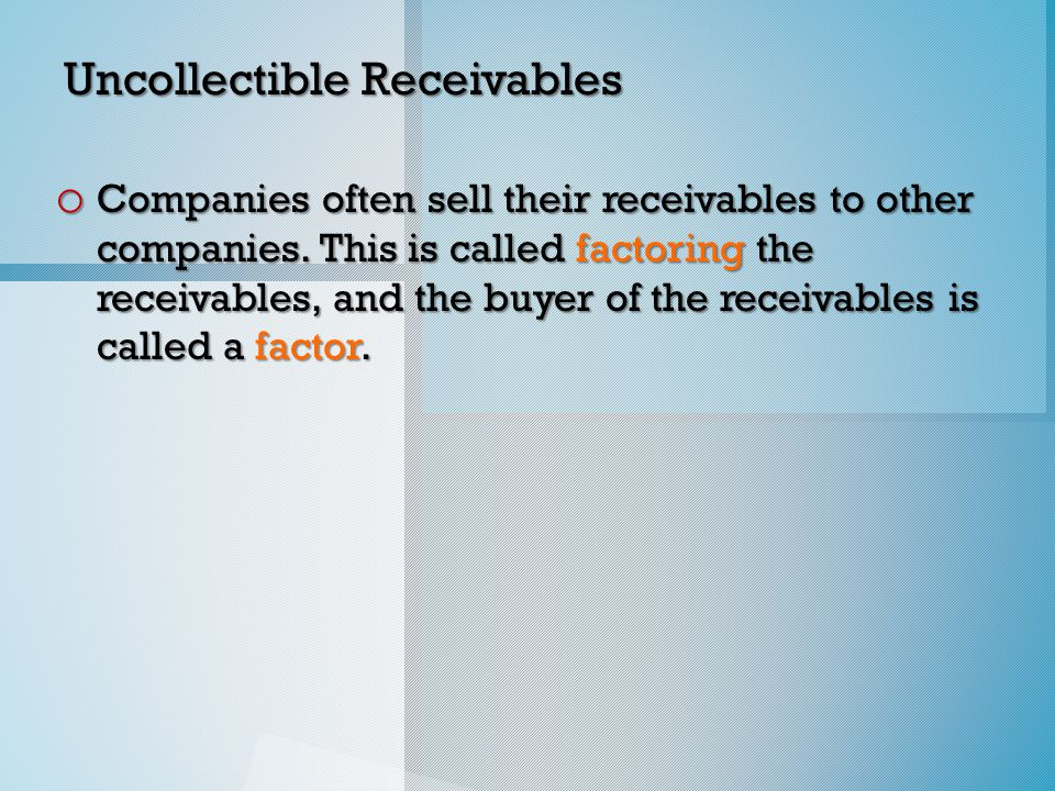 Uncollectible Receivables o Companies often sell their receivables to other companies.