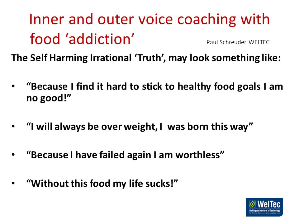 Inner and outer voice coaching with food 'addiction' Paul Schreuder WELTEC The Self Harming Irrational 'Truth', may look something like: Because I find it hard to stick to healthy food goals I am no good! I will always be over weight, I was born this way Because I have failed again I am worthless Without this food my life sucks!